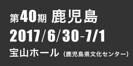 第40期 鹿児島 2017年6月30日〜7月1日 宝山ホール