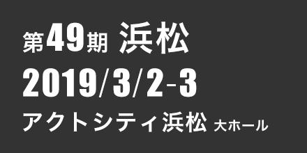 第49期浜松 2019年3月2日~3月3日 アクトシティ浜松 大ホール
